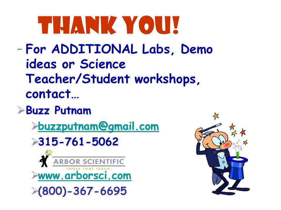 THANK YOU! –For ADDITIONAL Labs, Demo ideas or Science Teacher/Student workshops, contact…  Buzz Putnam  buzzputnam@gmail.com buzzputnam@gmail.com 