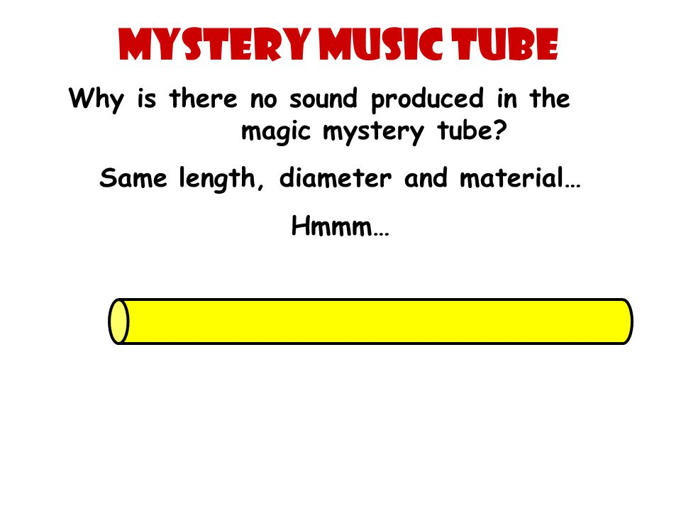 Mystery Music Tube Why is there no sound produced in the magic mystery tube? Same length, diameter and material… Hmmm…
