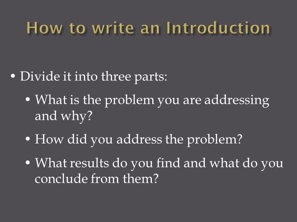 Divide it into three parts: What is the problem you are addressing and why? How did you address the problem? What results do you find and what do you