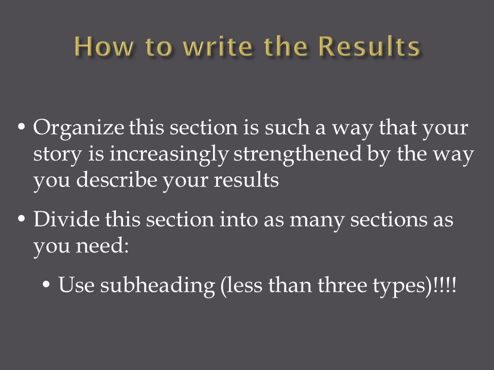 Organize this section is such a way that your story is increasingly strengthened by the way you describe your results Divide this section into as many sections as you need: Use subheading (less than three types)!!!!
