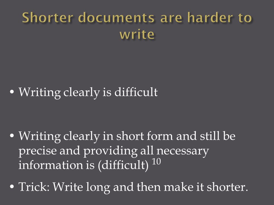 Writing clearly is difficult Writing clearly in short form and still be precise and providing all necessary information is (difficult) Trick: Write lo