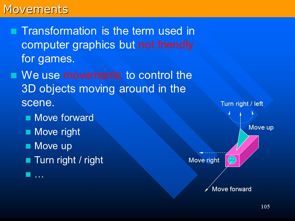 105 Transformation is the term used in computer graphics but not friendly for games. We use movements to control the 3D objects moving around in the s