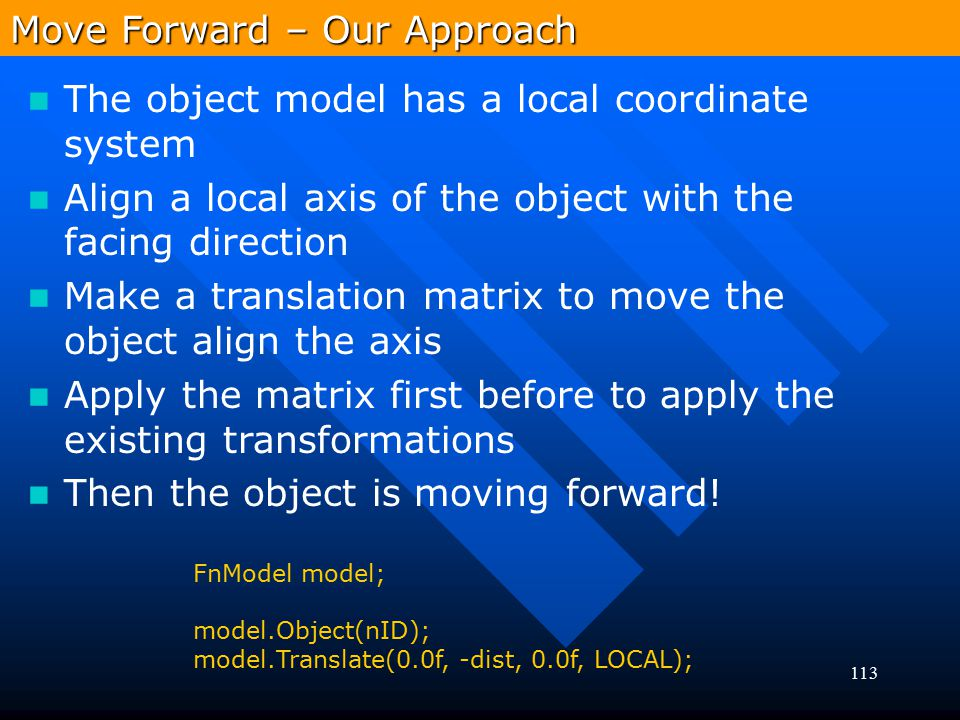 113 The object model has a local coordinate system Align a local axis of the object with the facing direction Make a translation matrix to move the ob