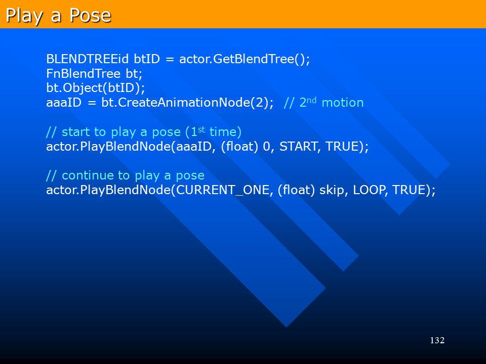 132 Play a Pose BLENDTREEid btID = actor.GetBlendTree(); FnBlendTree bt; bt.Object(btID); aaaID = bt.CreateAnimationNode(2); // 2 nd motion // start t