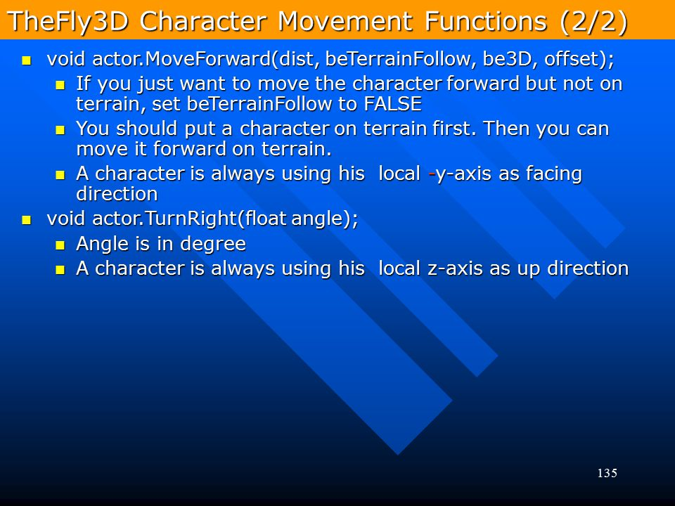 135 TheFly3D Character Movement Functions (2/2) void actor.MoveForward(dist, beTerrainFollow, be3D, offset); void actor.MoveForward(dist, beTerrainFol