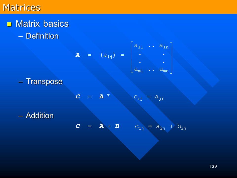 139 Matrix basics Matrix basics –Definition –Transpose –Addition Matrices A = (a ij ) = a 11.. a 1n.. a m1.. a mn C = A T c ij = a ji C = A + B c ij =