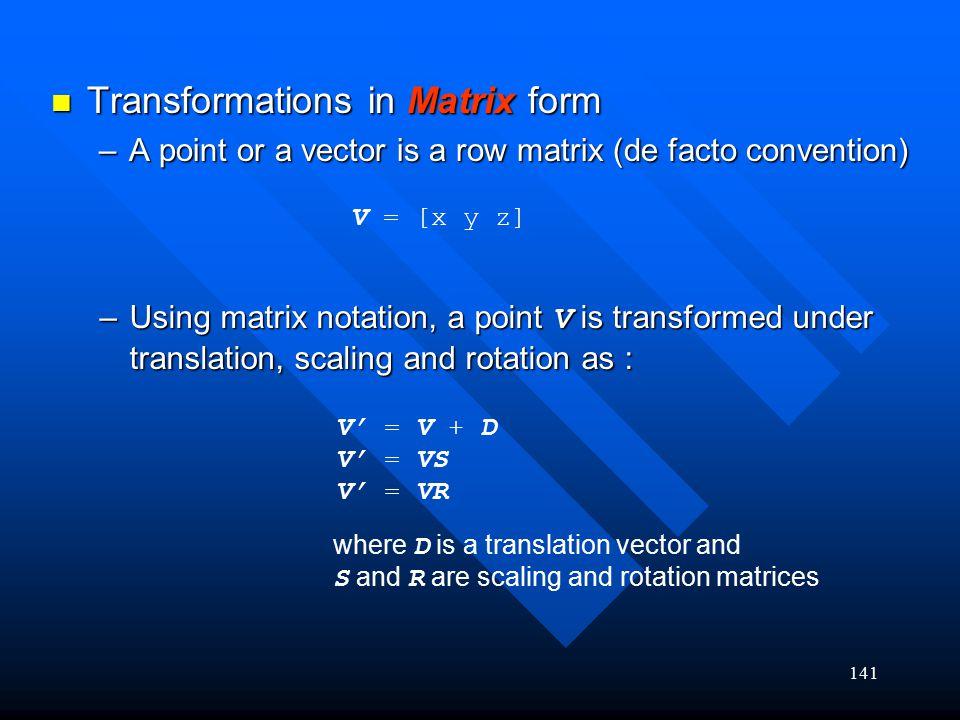 141 Transformations in Matrix form Transformations in Matrix form –A point or a vector is a row matrix (de facto convention) V = [x y z] –Using matrix