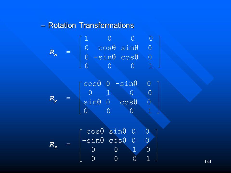 144 –Rotation Transformations 1 0 0 0 0 cos  sin  0 0 -sin  cos  0 0 0 0 1 R x = R y = R z = cos  0 -sin  0 0 1 0 0 sin  0 cos  0 0 0 0 1 cos
