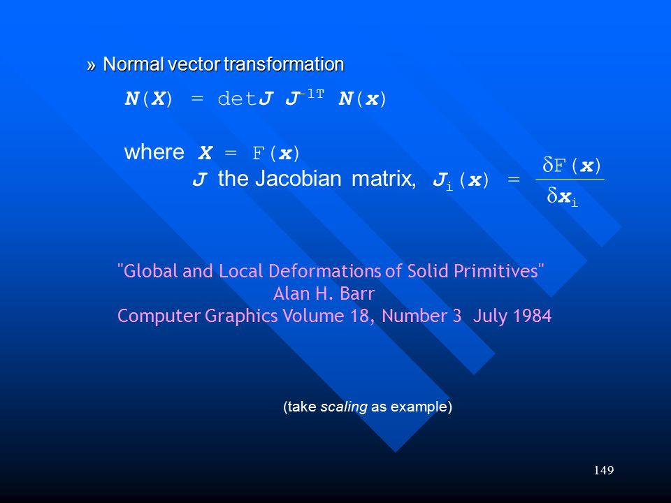 149 »Normal vector transformation N(X) = detJ J -1T N(x) where X = F(x) J the Jacobian matrix, J i (x) =  F(x) xixi (take scaling as example)