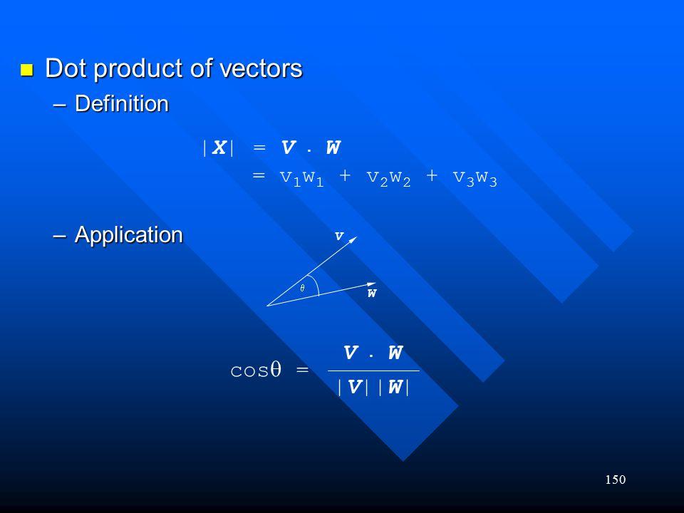 150 Dot product of vectors Dot product of vectors –Definition –Application  X  = V. W = v 1 w 1 + v 2 w 2 + v 3 w 3  V W cos  = V. WV. W  V  W 