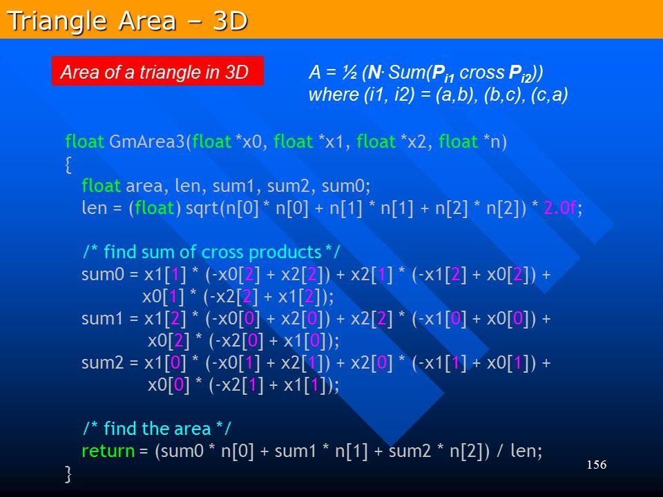 156 Area of a triangle in 3D A = ½ (N. Sum(P i1 cross P i2 )) where (i1, i2) = (a,b), (b,c), (c,a) Triangle Area – 3D float GmArea3(float *x0, float *