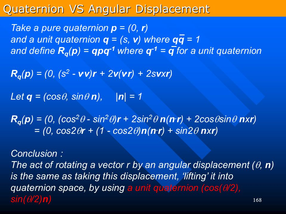 168 Take a pure quaternion p = (0, r) and a unit quaternion q = (s, v) where qq = 1 and define R q (p) = qpq -1 where q -1 = q for a unit quaternion R