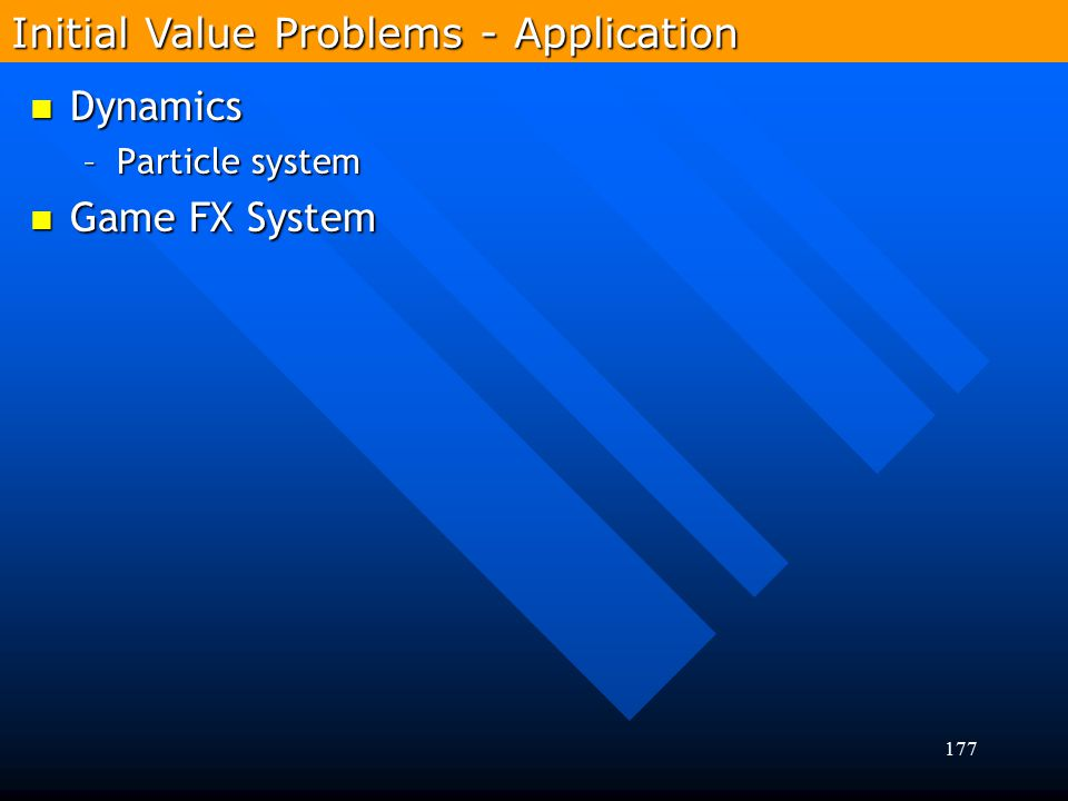 177 Dynamics Dynamics –Particle system Game FX System Game FX System Initial Value Problems - Application