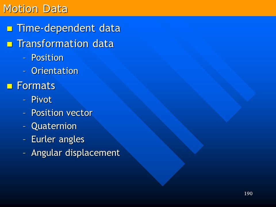 190 Time-dependent data Time-dependent data Transformation data Transformation data –Position –Orientation Formats Formats –Pivot –Position vector –Qu