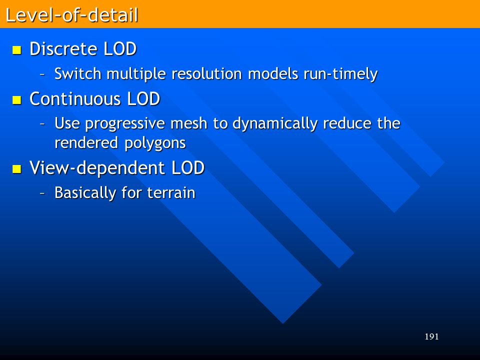 191 Discrete LOD Discrete LOD –Switch multiple resolution models run-timely Continuous LOD Continuous LOD –Use progressive mesh to dynamically reduce