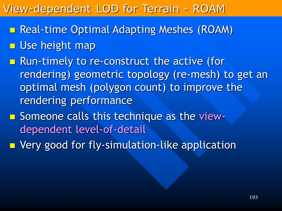 193 Real-time Optimal Adapting Meshes (ROAM) Real-time Optimal Adapting Meshes (ROAM) Use height map Use height map Run-timely to re-construct the act