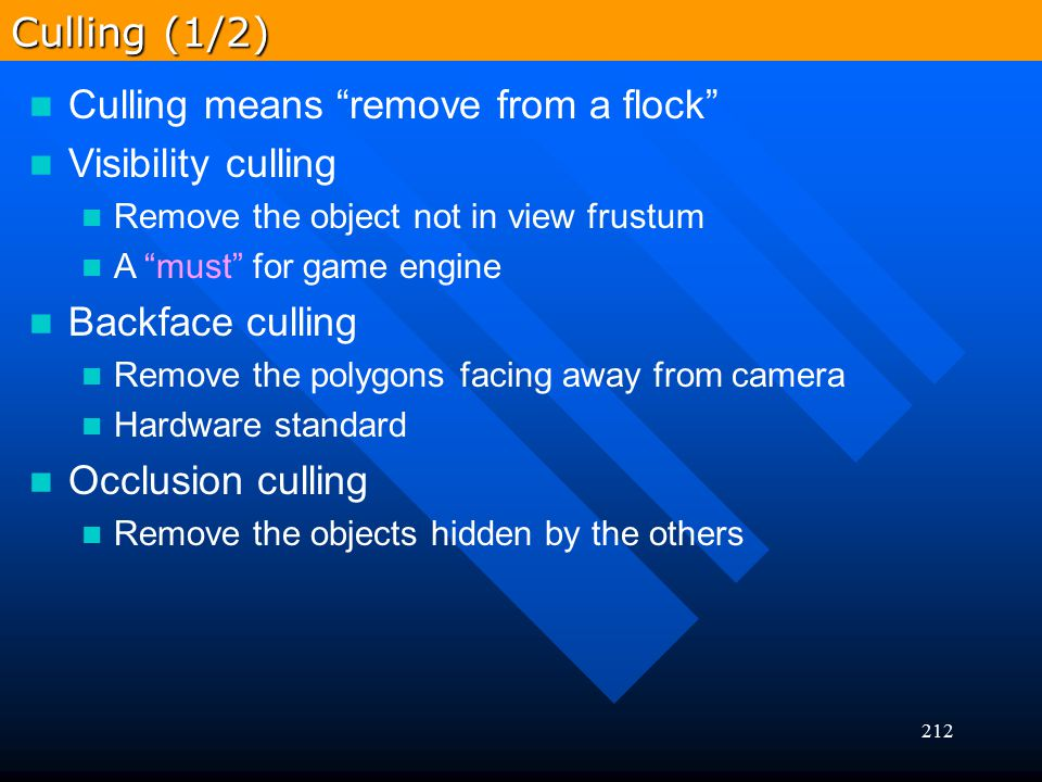 """212 Culling means """"remove from a flock"""" Visibility culling Remove the object not in view frustum A """"must"""" for game engine Backface culling Remove the"""