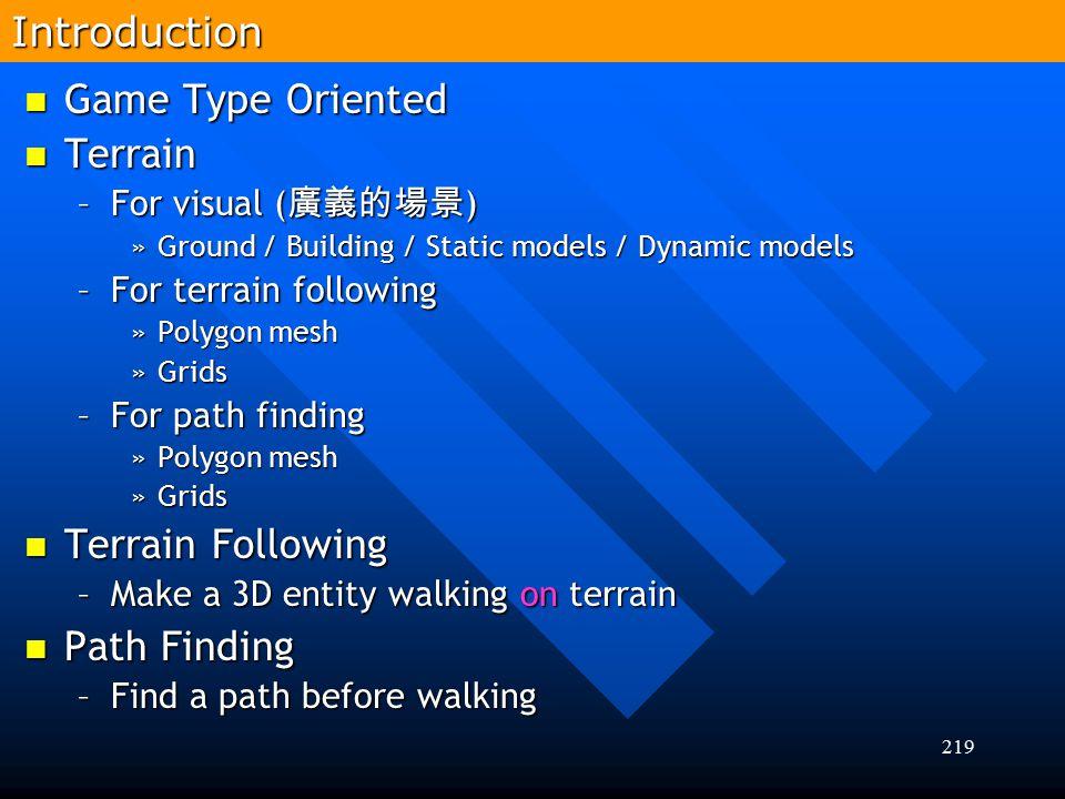 219 Game Type Oriented Game Type Oriented Terrain Terrain –For visual ( 廣義的場景 ) »Ground / Building / Static models / Dynamic models –For terrain follo