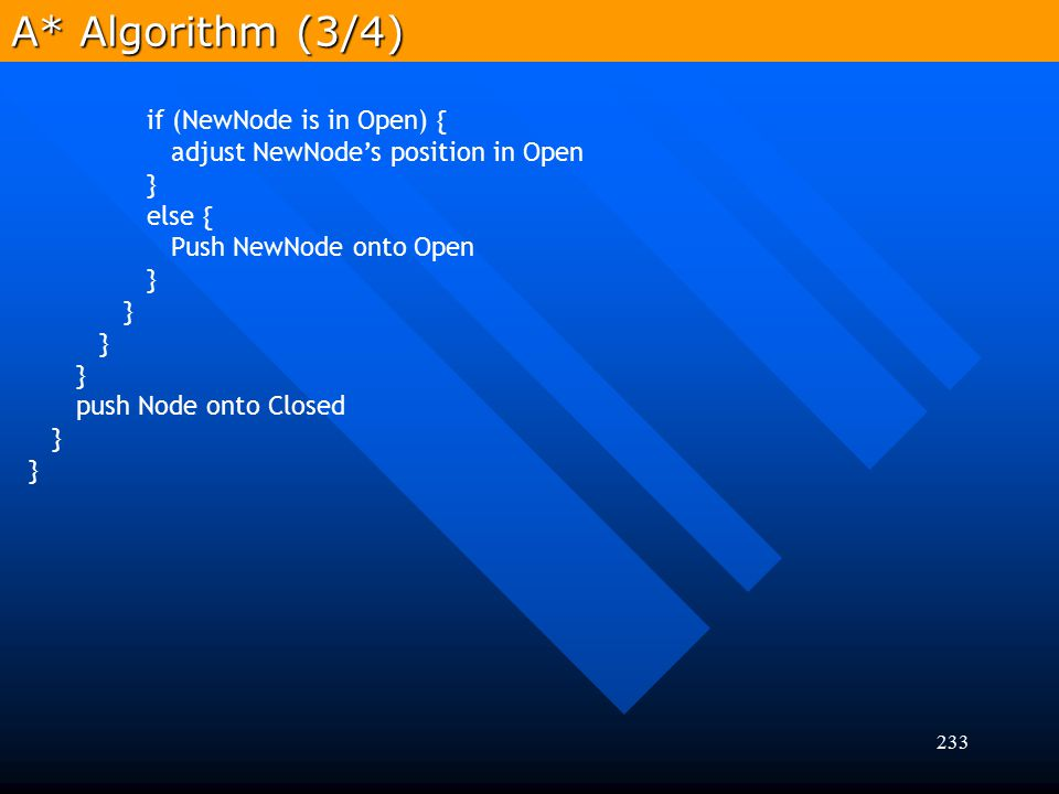 233 A* Algorithm (3/4) if (NewNode is in Open) { adjust NewNode's position in Open } else { Push NewNode onto Open } push Node onto Closed }
