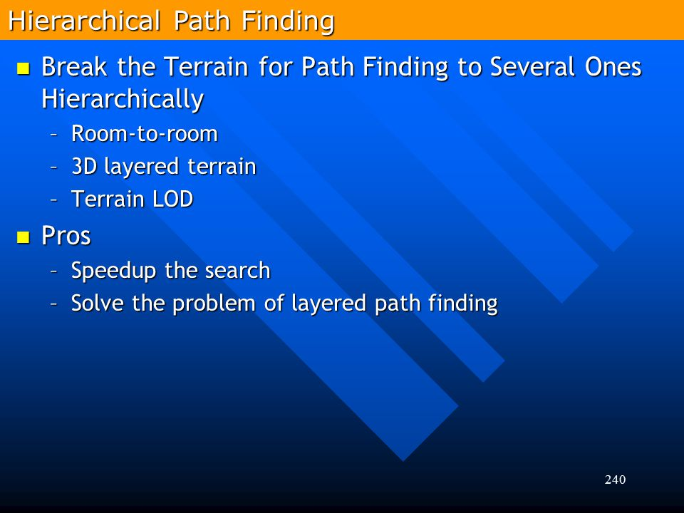240 Break the Terrain for Path Finding to Several Ones Hierarchically Break the Terrain for Path Finding to Several Ones Hierarchically –Room-to-room