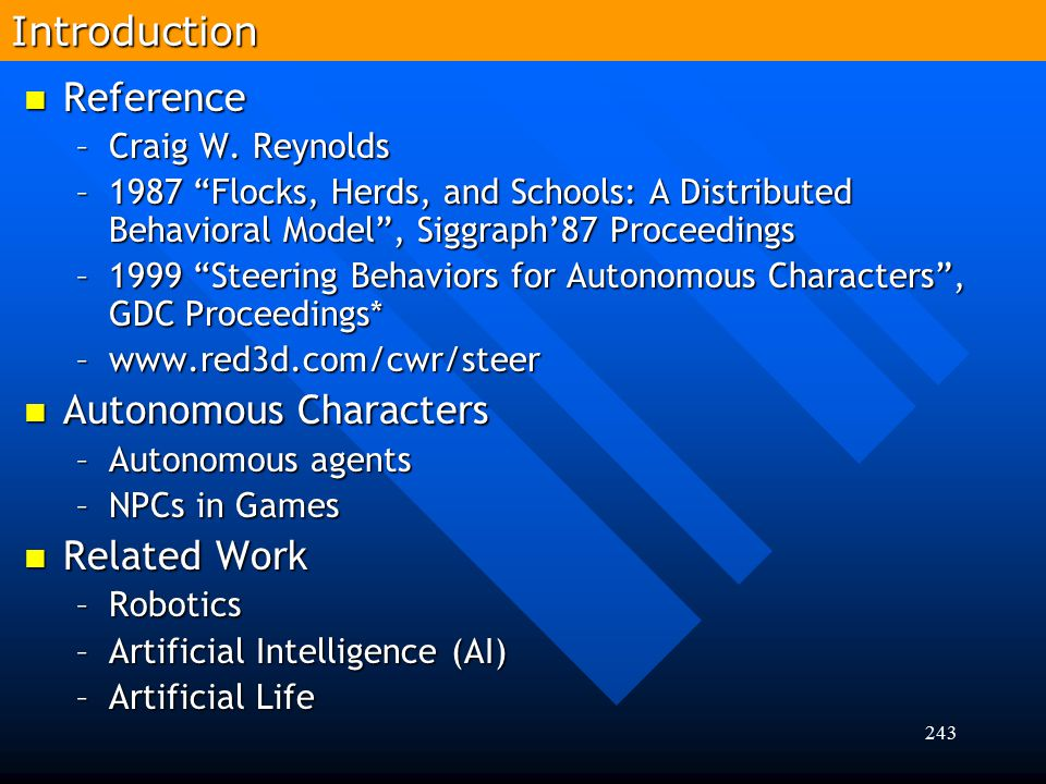 """243 Reference Reference –Craig W. Reynolds –1987 """"Flocks, Herds, and Schools: A Distributed Behavioral Model"""", Siggraph'87 Proceedings –1999 """"Steering"""