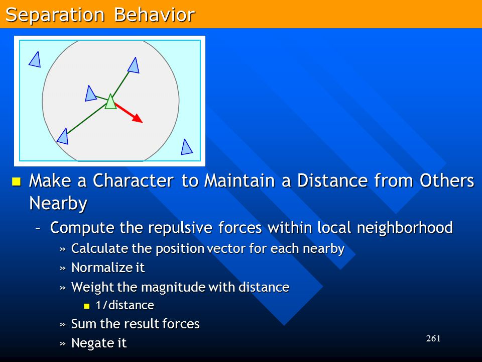 261 Make a Character to Maintain a Distance from Others Nearby Make a Character to Maintain a Distance from Others Nearby –Compute the repulsive force