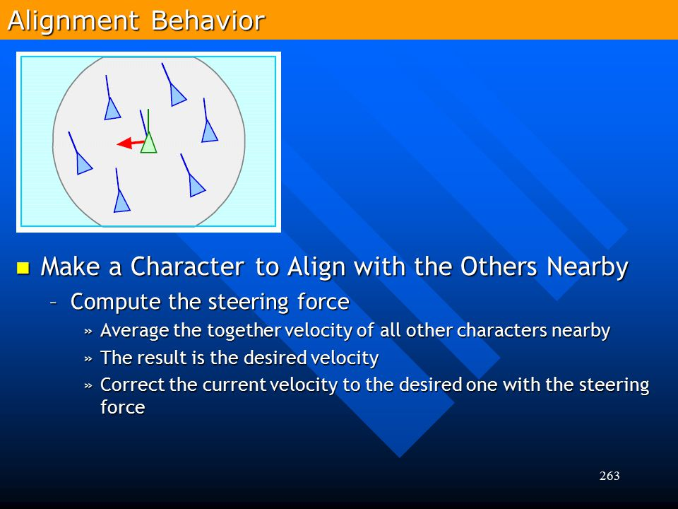 263 Make a Character to Align with the Others Nearby Make a Character to Align with the Others Nearby –Compute the steering force »Average the togethe