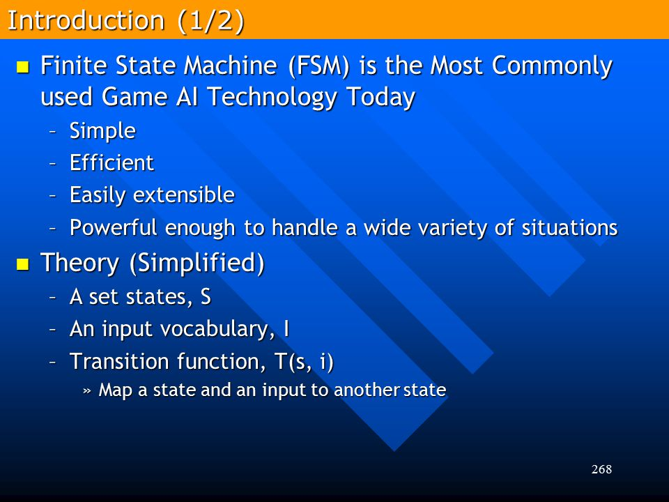 268 Finite State Machine (FSM) is the Most Commonly used Game AI Technology Today Finite State Machine (FSM) is the Most Commonly used Game AI Technol