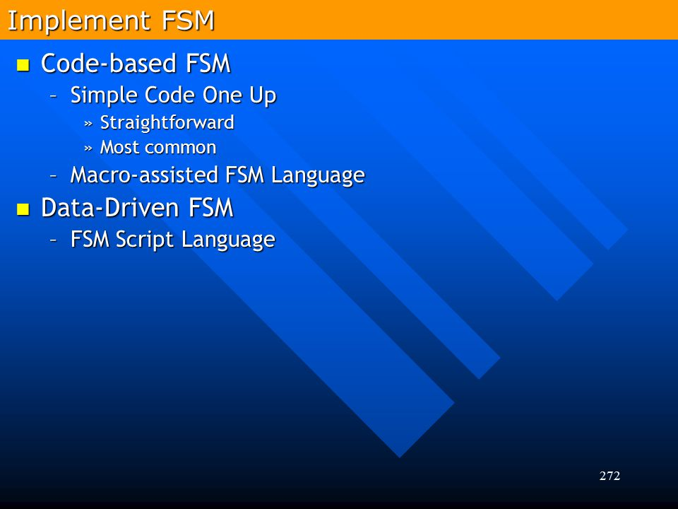 272 Code-based FSM Code-based FSM –Simple Code One Up »Straightforward »Most common –Macro-assisted FSM Language Data-Driven FSM Data-Driven FSM –FSM