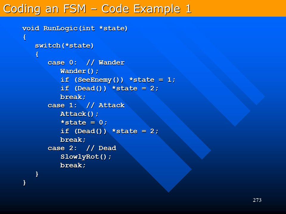 273 Coding an FSM – Code Example 1 void RunLogic(int *state) { switch(*state) switch(*state) { case 0: // Wander case 0: // Wander Wander(); Wander();