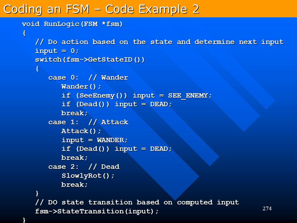 274 Coding an FSM – Code Example 2 void RunLogic(FSM *fsm) { // Do action based on the state and determine next input // Do action based on the state