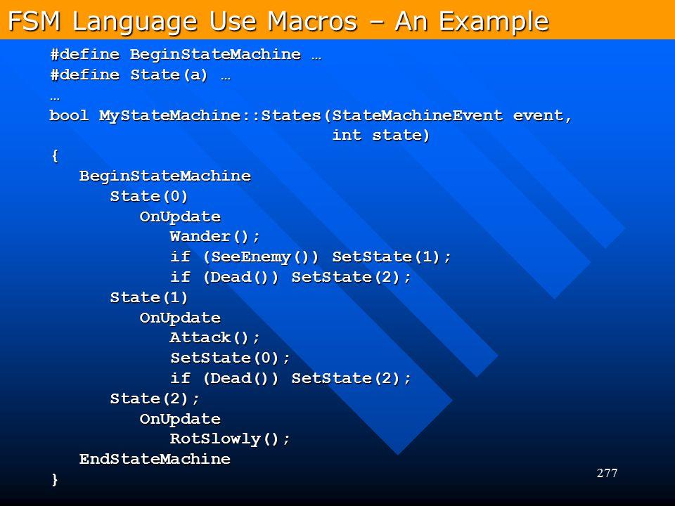 277 FSM Language Use Macros – An Example #define BeginStateMachine … #define State(a) … … bool MyStateMachine::States(StateMachineEvent event, int sta
