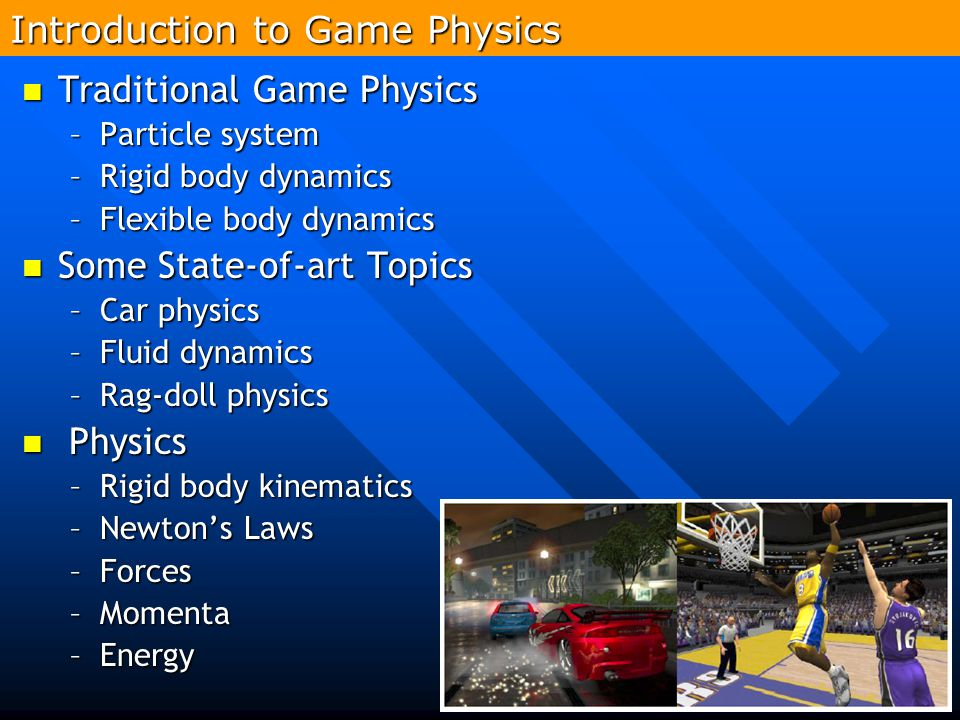 296 Introduction to Game Physics Traditional Game Physics Traditional Game Physics –Particle system –Rigid body dynamics –Flexible body dynamics Some