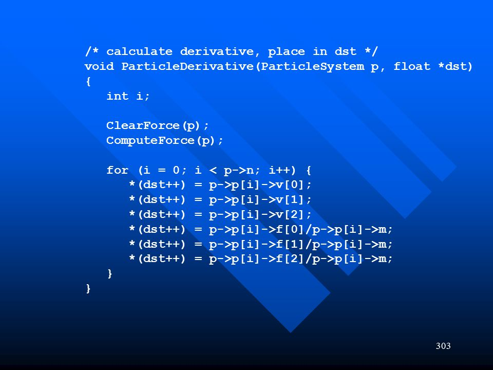 303 /* calculate derivative, place in dst */ void ParticleDerivative(ParticleSystem p, float *dst) { int i; ClearForce(p); ComputeForce(p); for (i = 0