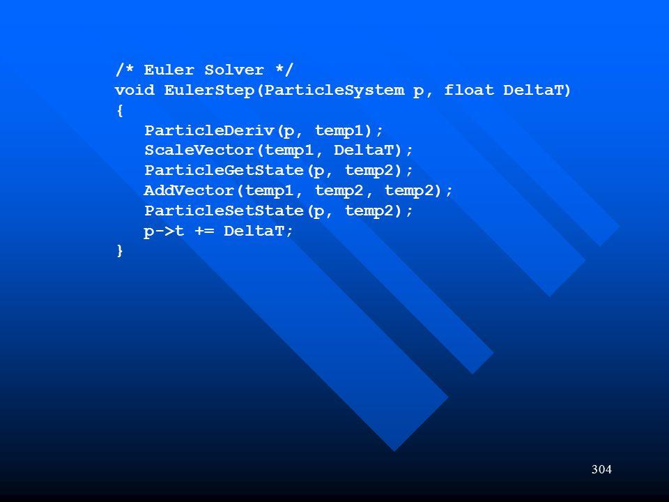 304 /* Euler Solver */ void EulerStep(ParticleSystem p, float DeltaT) { ParticleDeriv(p, temp1); ScaleVector(temp1, DeltaT); ParticleGetState(p, temp2