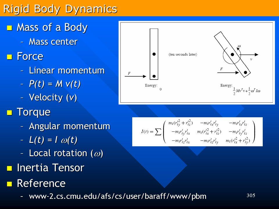305 Rigid Body Dynamics Mass of a Body Mass of a Body –Mass center Force Force –Linear momentum –P(t) = M v(t) –Velocity (v) Torque Torque –Angular mo