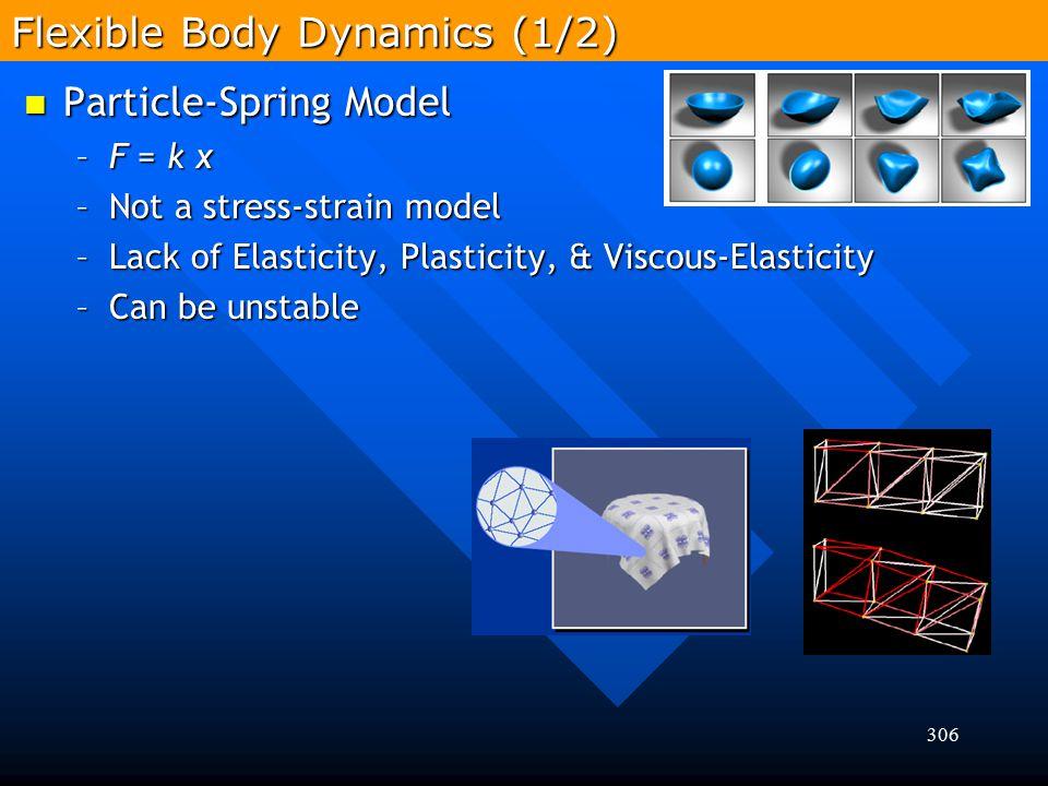 306 Flexible Body Dynamics (1/2) Particle-Spring Model Particle-Spring Model –F = k x –Not a stress-strain model –Lack of Elasticity, Plasticity, & Vi