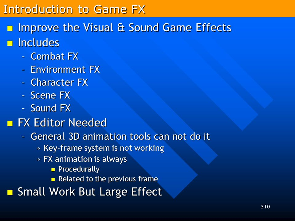 310 Introduction to Game FX Improve the Visual & Sound Game Effects Improve the Visual & Sound Game Effects Includes Includes –Combat FX –Environment