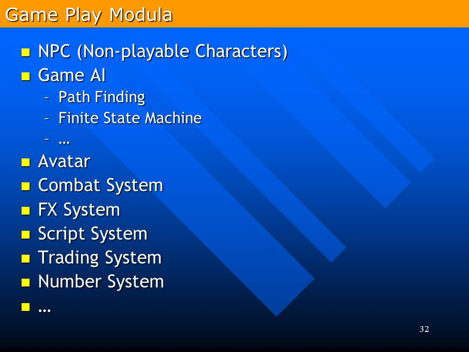 32 NPC (Non-playable Characters) NPC (Non-playable Characters) Game AI Game AI –Path Finding –Finite State Machine –…–…–…–… Avatar Avatar Combat Syste