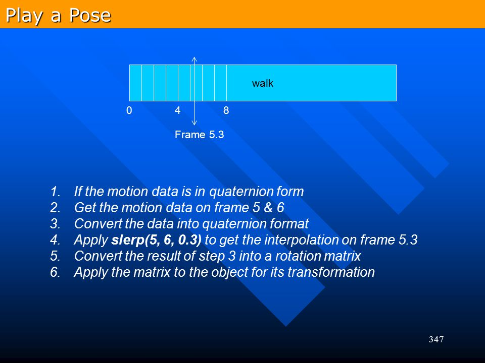 347 walk 048 Frame 5.3 1.If the motion data is in quaternion form 2.Get the motion data on frame 5 & 6 3.Convert the data into quaternion format 4.App