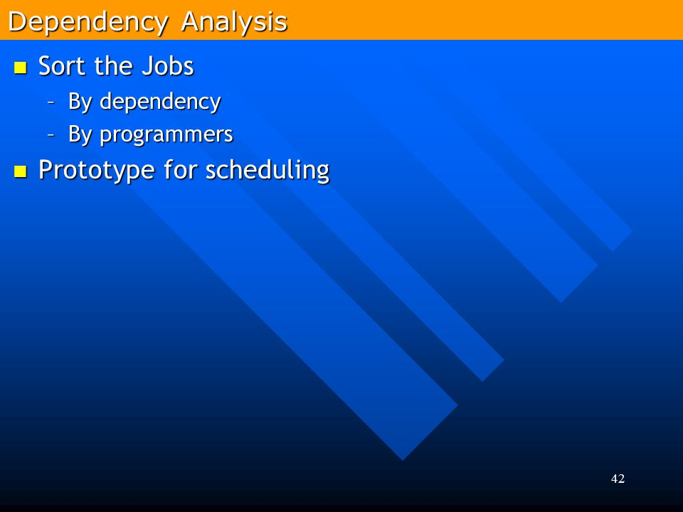 42 Sort the Jobs Sort the Jobs –By dependency –By programmers Prototype for scheduling Prototype for scheduling Dependency Analysis