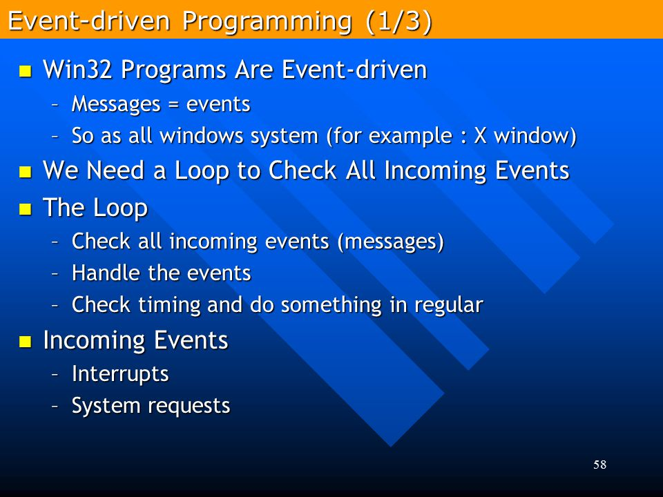 58 Win32 Programs Are Event-driven Win32 Programs Are Event-driven –Messages = events –So as all windows system (for example : X window) We Need a Loo