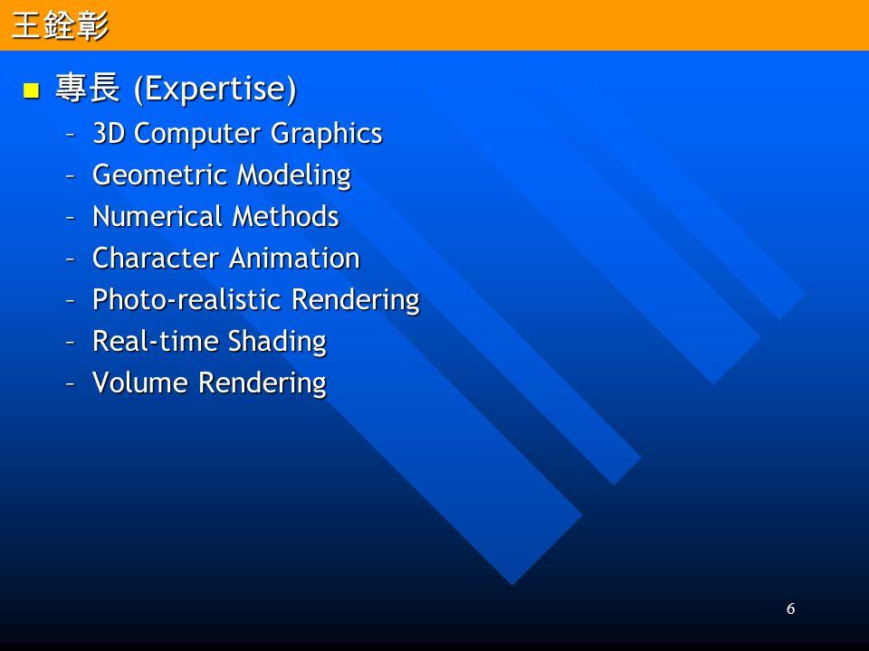 6 專長 (Expertise) 專長 (Expertise) –3D Computer Graphics –Geometric Modeling –Numerical Methods –Character Animation –Photo-realistic Rendering –Real-tim