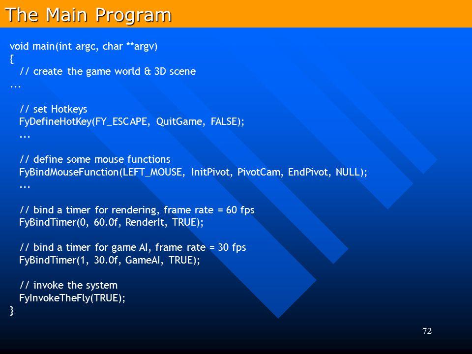 72 void main(int argc, char **argv) { // create the game world & 3D scene... // set Hotkeys FyDefineHotKey(FY_ESCAPE, QuitGame, FALSE);... // define s