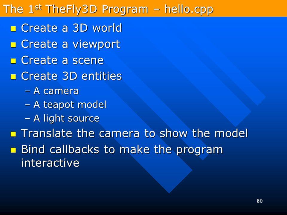 80 The 1 st TheFly3D Program – hello.cpp Create a 3D world Create a 3D world Create a viewport Create a viewport Create a scene Create a scene Create