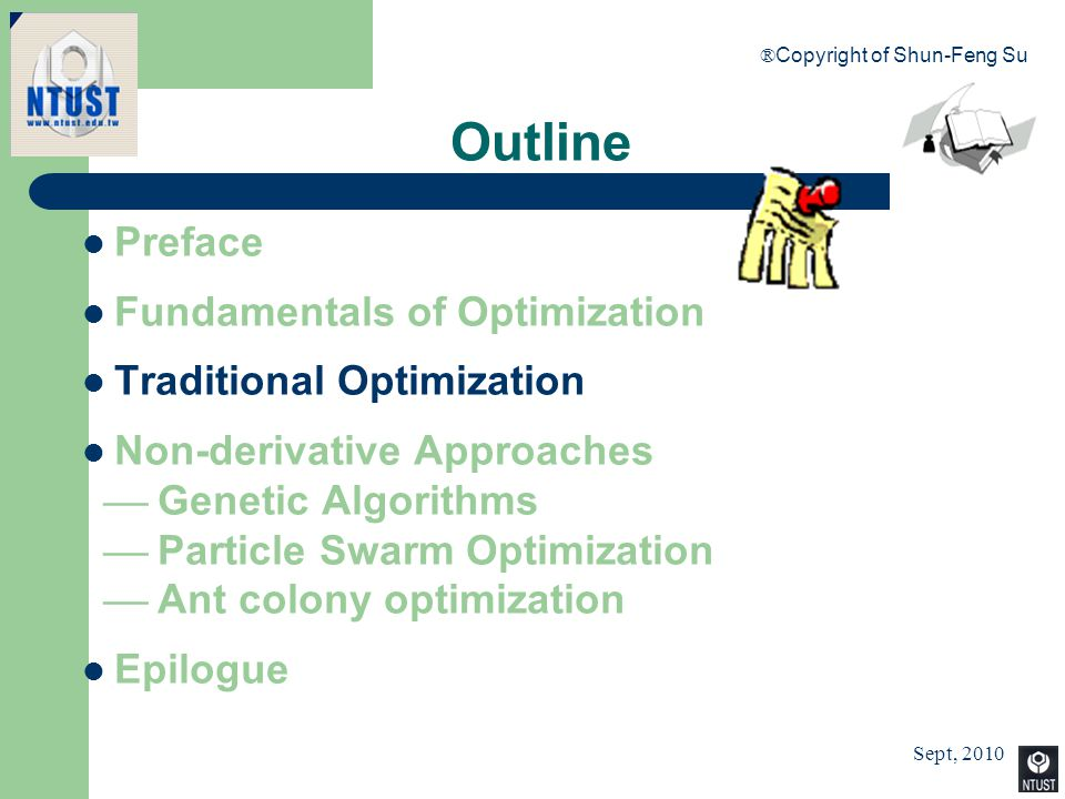 Sept, 2010 ® Copyright of Shun-Feng Su 10 Preface Fundamentals of Optimization Traditional Optimization Non-derivative Approaches  Genetic Algorithms