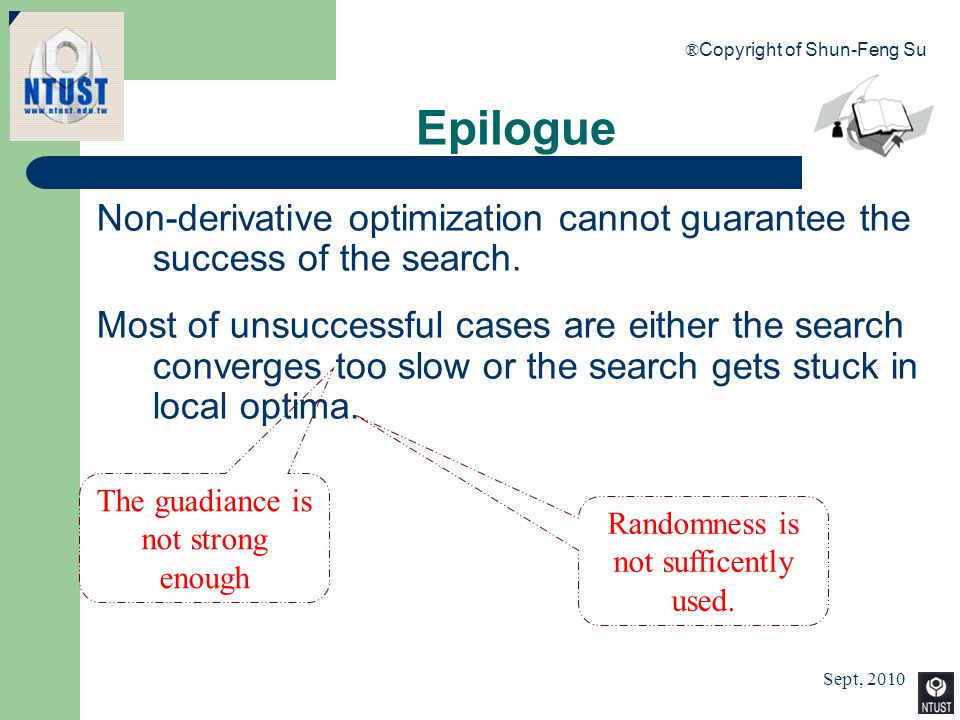Sept, 2010 ® Copyright of Shun-Feng Su 100 Epilogue Non-derivative optimization cannot guarantee the success of the search. Most of unsuccessful cases