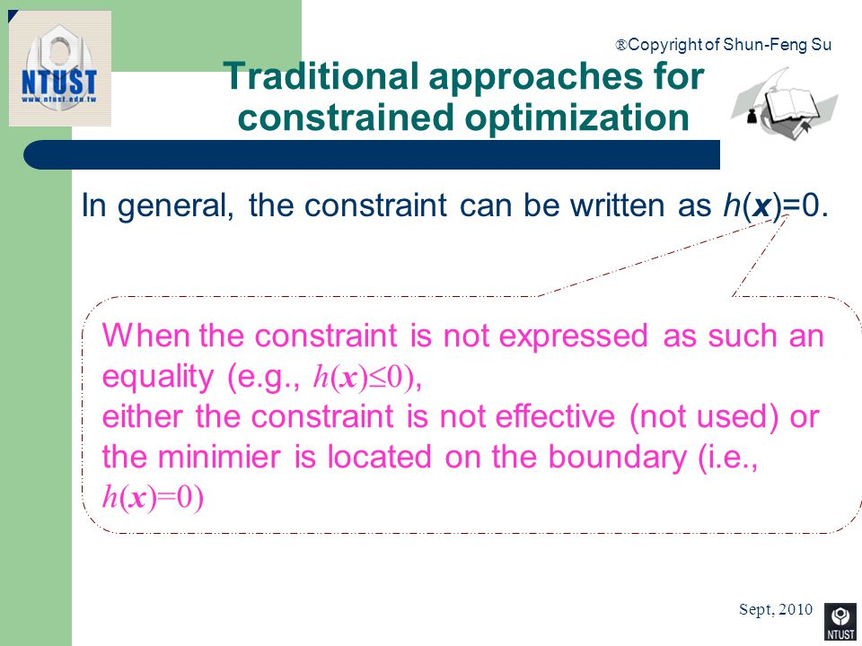 Sept, 2010 ® Copyright of Shun-Feng Su 15 Traditional approaches for constrained optimization In general, the constraint can be written as h(x)=0. Whe
