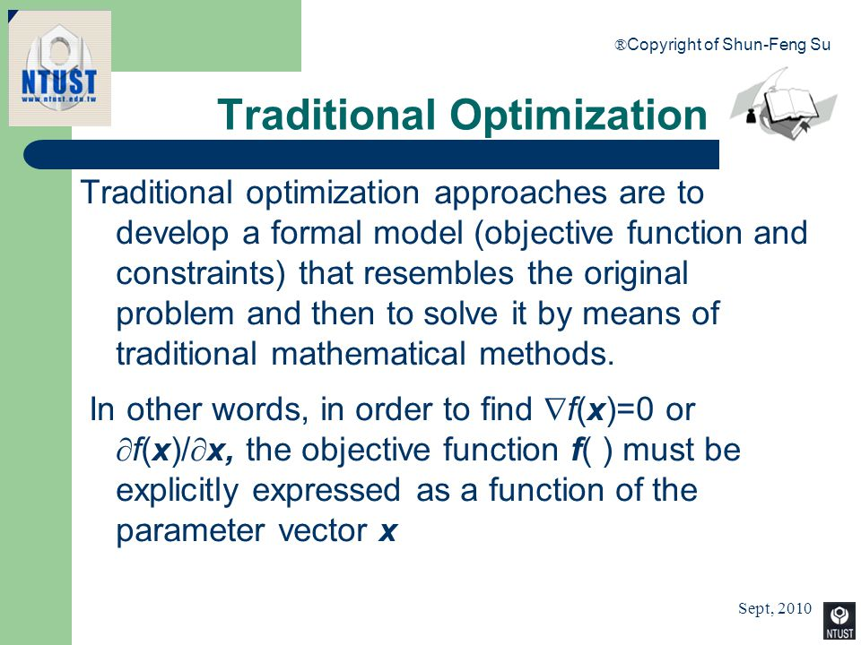 Sept, 2010 ® Copyright of Shun-Feng Su 17 Traditional Optimization Traditional optimization approaches are to develop a formal model (objective functi