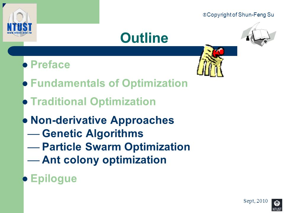 Sept, 2010 ® Copyright of Shun-Feng Su 22 Preface Fundamentals of Optimization Traditional Optimization Non-derivative Approaches  Genetic Algorithms
